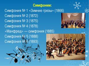 Симфонии: Симфония № 1 «Зимние грезы» (1866) Симфония № 2 (1872) Симфония № 3