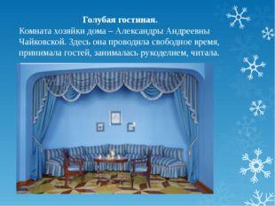 Голубая гостиная. Комната хозяйки дома – Александры Андреевны Чайковской. Зде