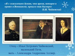 Отец – Илья Петрович Чайковский, маленький Петя, мать - Александра Андреевна