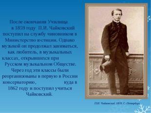 После окончания Училища в 1859 году П.И. Чайковский поступил на службу чинов