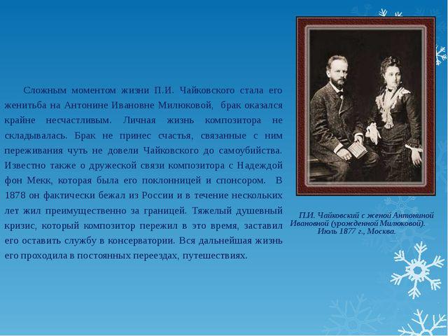 Сложным моментом жизни П.И. Чайковского стала его женитьба на Антонине Ивано...