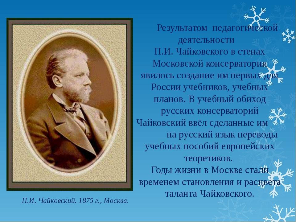 П.И. Чайковский. 1875 г., Москва. Результатом педагогической деятельности П...