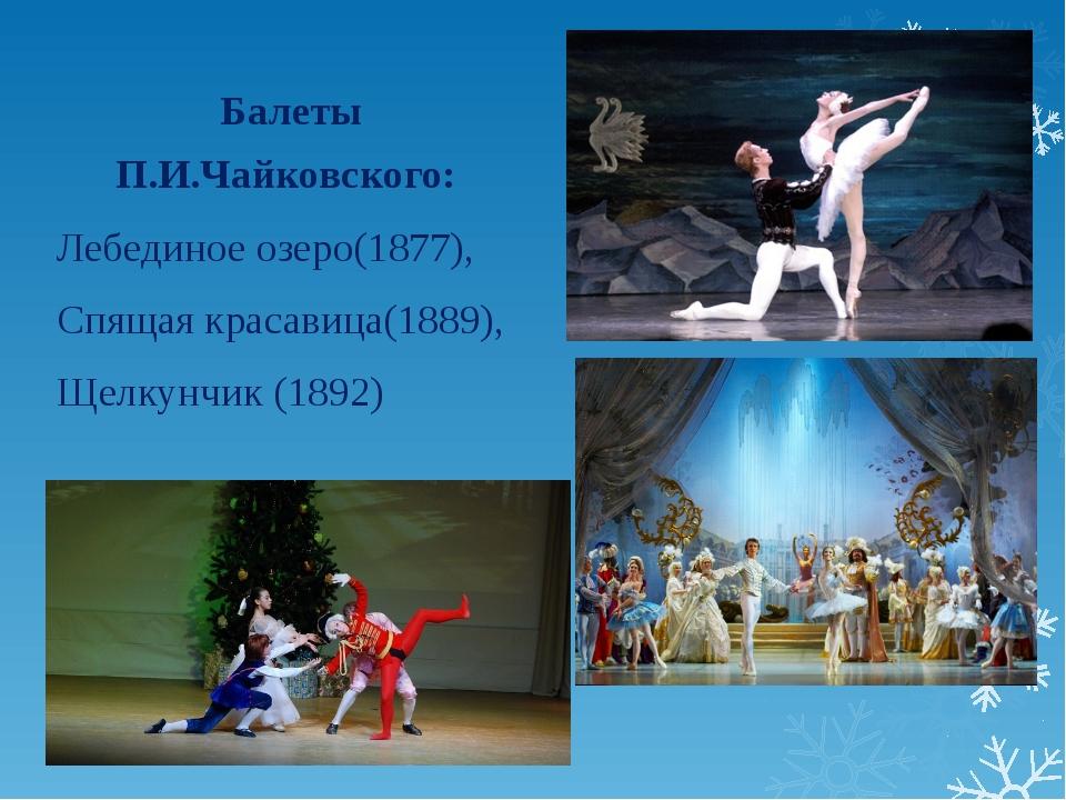Балеты П.И.Чайковского: Лебединое озеро(1877), Спящая красавица(1889), Щелкун...