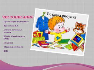 ЧИСТОПИСАНИЕ Презентацию подготовила Щелканова Е.В. учитель начальных классов
