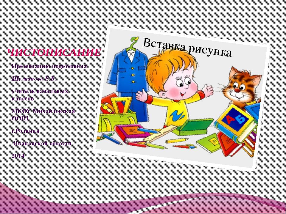 ЧИСТОПИСАНИЕ Презентацию подготовила Щелканова Е.В. учитель начальных классов...