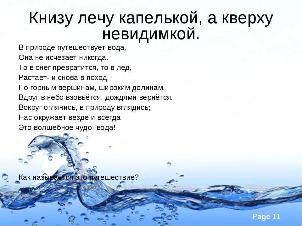 Книзу лечу капелькой, а кверху невидимкой. В природе путешествует вода, Она н...