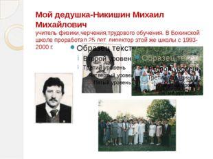 Мой дедушка-Никишин Михаил Михайлович учитель физики,черчения,трудового обуче