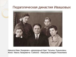 Педагогическая династия Ивашовых Ивашов Иван Лазаревич –двоюродный брат Татья