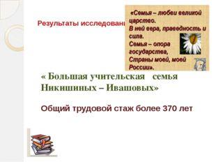Результаты исследования : « Большая учительская семья Никишиных – Ивашовых» О