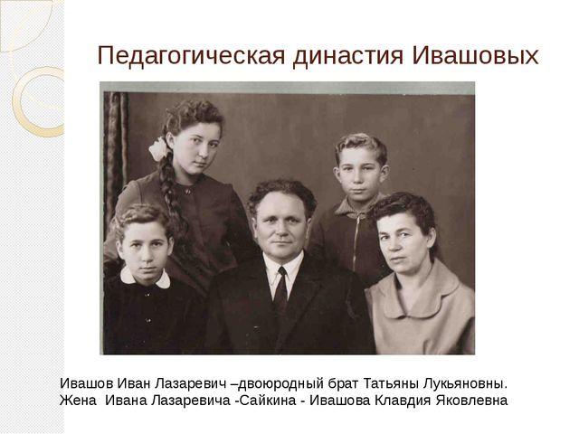 Педагогическая династия Ивашовых Ивашов Иван Лазаревич –двоюродный брат Татья...