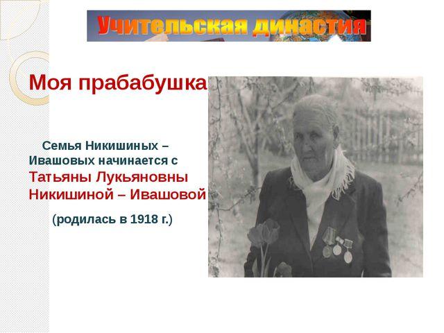 Моя прабабушка Семья Никишиных – Ивашовых начинается с Татьяны Лукьяновны Ни...