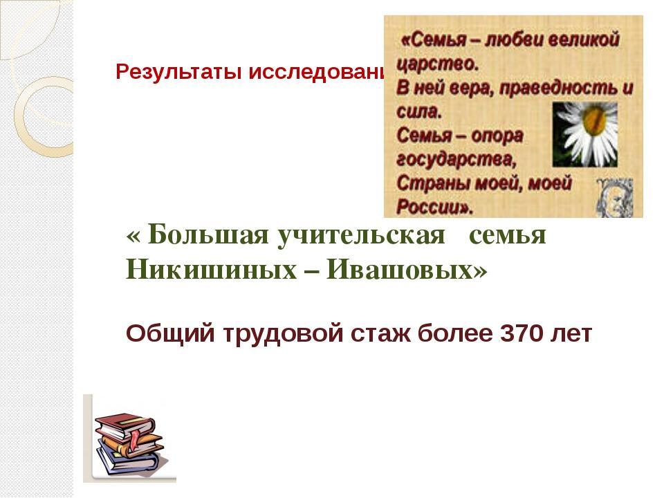 Результаты исследования : « Большая учительская семья Никишиных – Ивашовых» О...