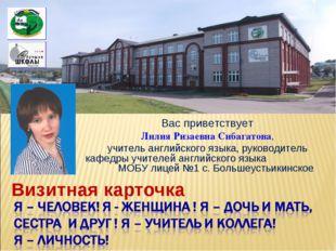 Визитная карточка Вас приветствует Лилия Ризаевна Сибагатова, учитель английс