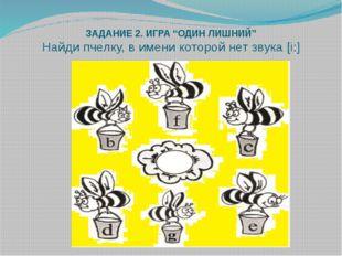 """ЗАДАНИЕ 2. ИГРА """"ОДИН ЛИШНИЙ"""" Найди пчелку, в имени которой нет звука [i:]"""