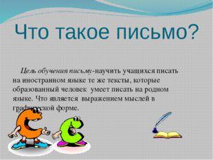 Что такое письмо? Цель обучения письму-научить учащихся писать на иностранном