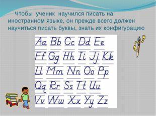 Чтобы ученик научился писать на иностранном языке, он прежде всего должен на