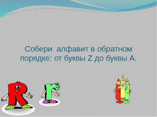 Собери алфавит в обратном порядке: от буквы Z до буквы А.