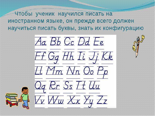 Чтобы ученик научился писать на иностранном языке, он прежде всего должен на...