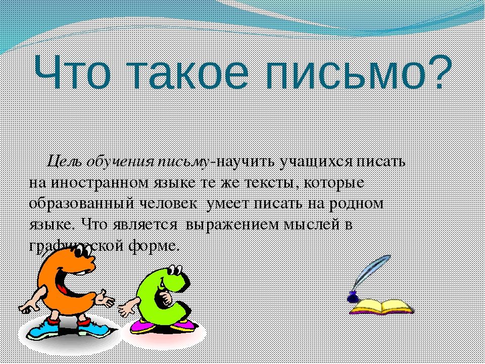 Что такое письмо? Цель обучения письму-научить учащихся писать на иностранном...