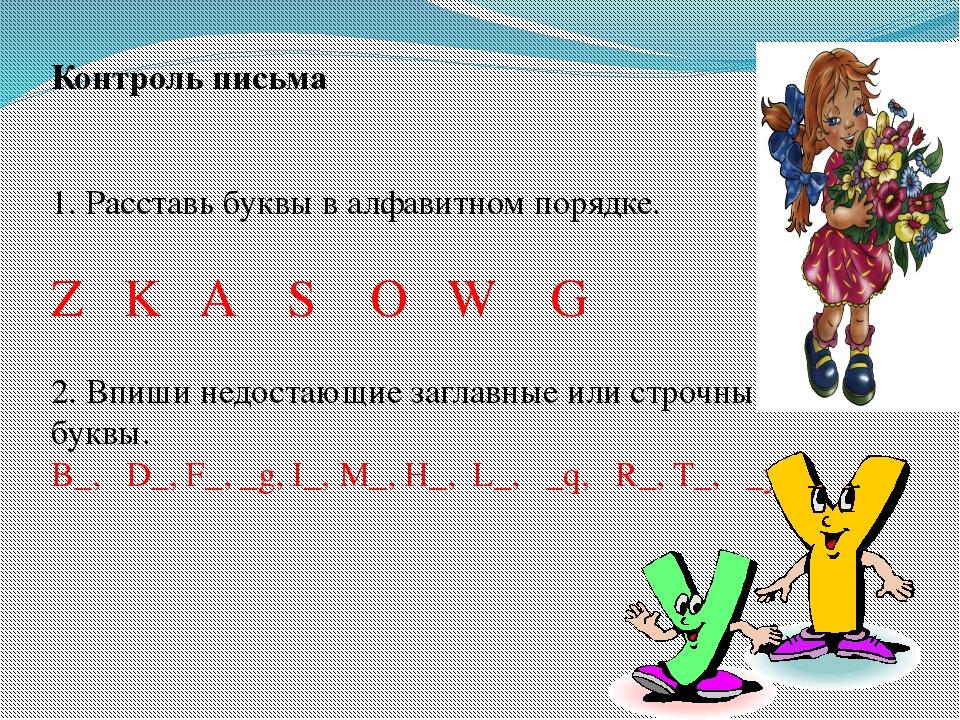 Контроль письма 1. Расставь буквы в алфавитном порядке. Z K A S O W G 2. Впиш...