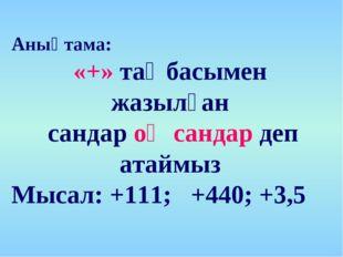 Анықтама: «+» таңбасымен жазылған сандар оң сандар деп атаймыз Мысал: +111; +