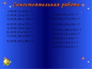 Самостоятельная работа 9) НОК (20 и 15) = ? 10) НОК (35 и 24) = ? 11) НОК (20