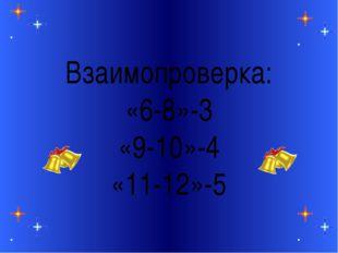 Взаимопроверка: «6-8»-3 «9-10»-4 «11-12»-5