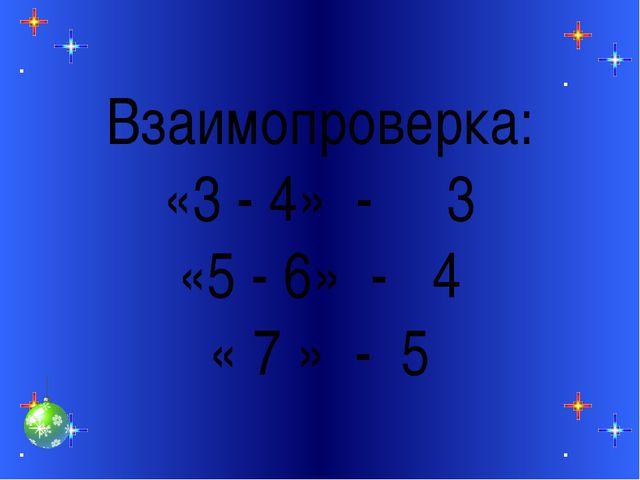 Взаимопроверка: «3 - 4» - 3 «5 - 6» - 4 « 7 » - 5