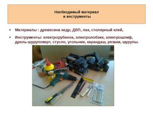 Необходимый материал и инструменты Материалы : древесина кедр, ДВП, лак, сто