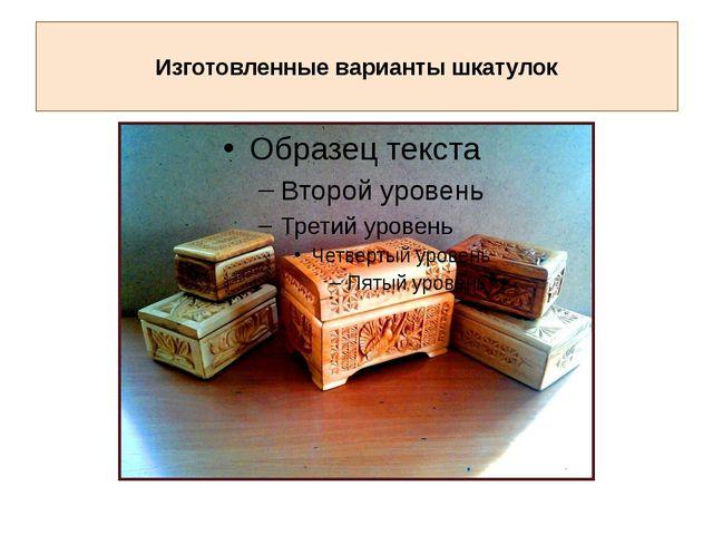 Изготовленные варианты шкатулок