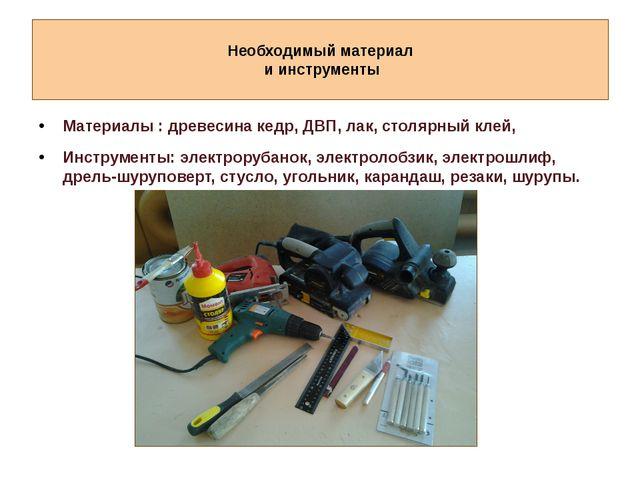 Необходимый материал и инструменты Материалы : древесина кедр, ДВП, лак, сто...