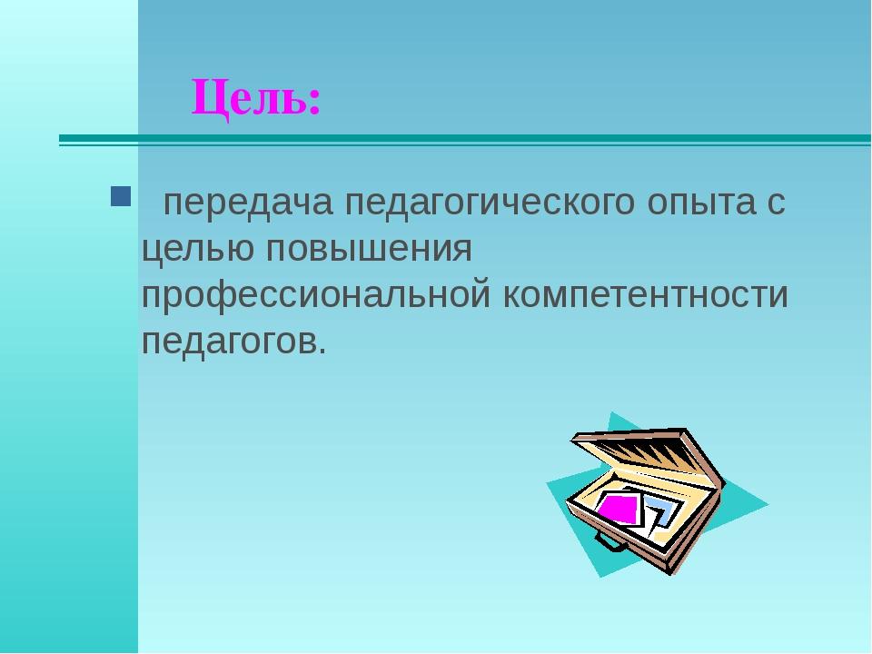 Цель: передача педагогического опыта с целью повышения профессиональной компе...