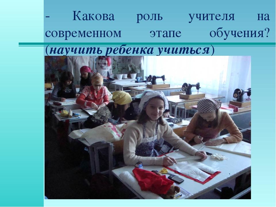 - Какова роль учителя на современном этапе обучения? (научить ребенка учитьс...