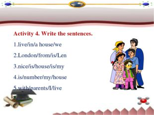 Activity 4. Write the sentences. live/in/a house/we London/from/is/Len nice/i