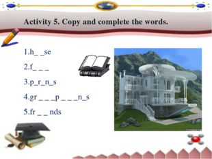 Activity 5. Copy and complete the words. h_ _se f_ _ _ p_r_n_s gr _ _ _p _ _