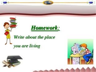 Homework: Write about the place you are living