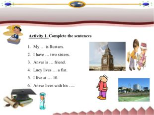 Activity 1. Complete the sentences My … is Rustam. I have … two sisters. Anva