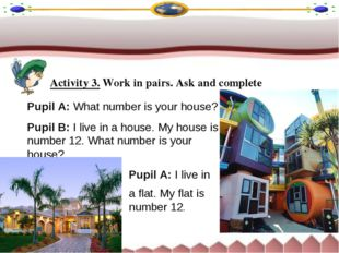 Activity 3. Work in pairs. Ask and complete Pupil A: What number is your hous