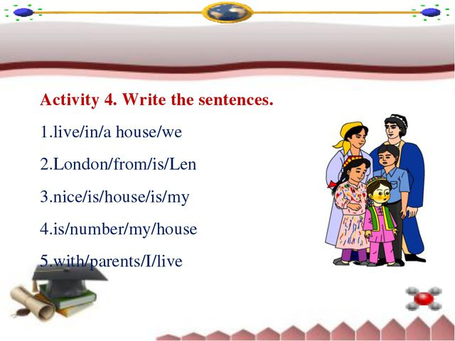 Activity 4. Write the sentences. live/in/a house/we London/from/is/Len nice/i...