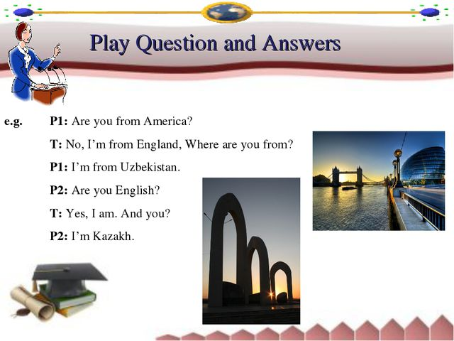Play Question and Answers e.g. 	P1: Are you from America? 		T: No, I'm from E...