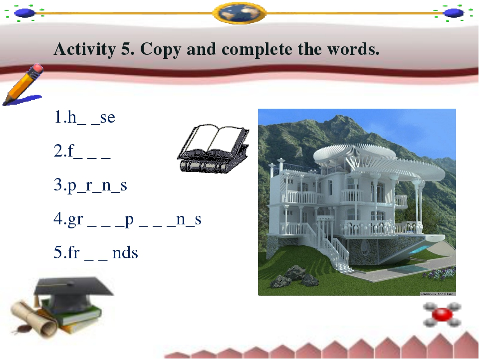 Activity 5. Copy and complete the words. h_ _se f_ _ _ p_r_n_s gr _ _ _p _ _...