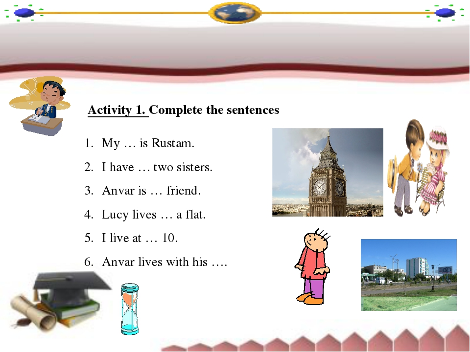 Activity 1. Complete the sentences My … is Rustam. I have … two sisters. Anva...