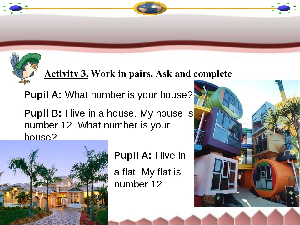 Activity 3. Work in pairs. Ask and complete Pupil A: What number is your hous...