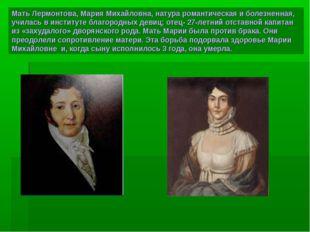 Мать Лермонтова, Мария Михайловна, натура романтическая и болезненная, училас