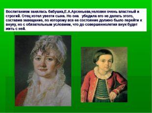 Воспитанием занялась бабушка,Е.А.Арсеньева,человек очень властный и строгий.