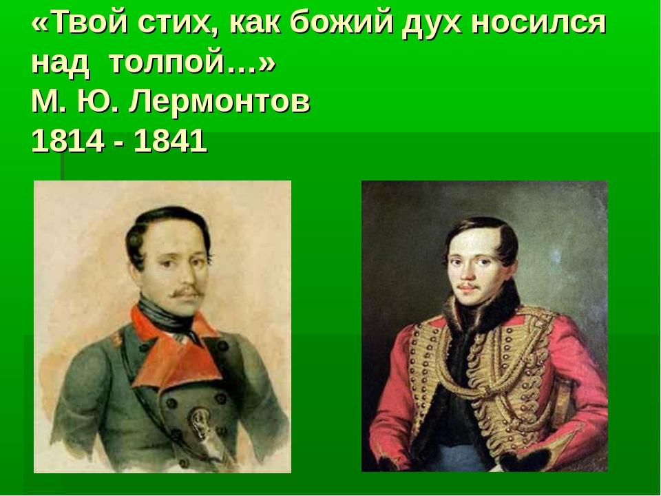 «Твой стих, как божий дух носился над толпой…» М. Ю. Лермонтов 1814 - 1841