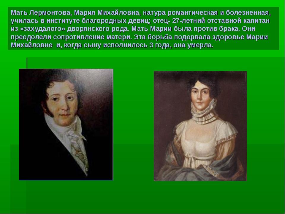 Мать Лермонтова, Мария Михайловна, натура романтическая и болезненная, училас...