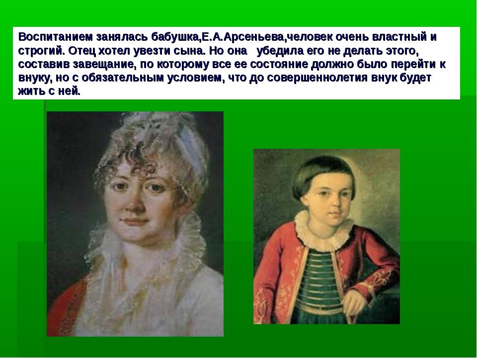 Воспитанием занялась бабушка,Е.А.Арсеньева,человек очень властный и строгий....
