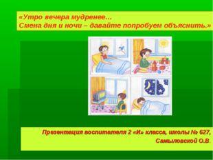 Презентация воспитателя 2 «И» класса, школы № 627, Самыловской О.В. «Утро веч