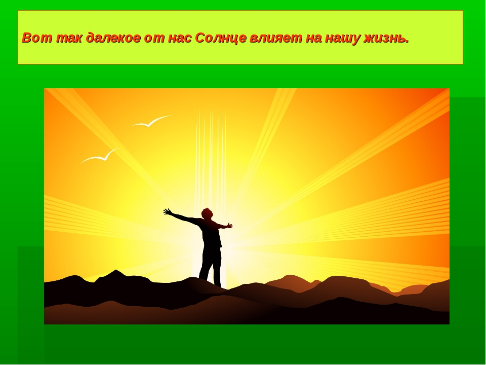 Вот так далекое от нас Солнце влияет на нашу жизнь.